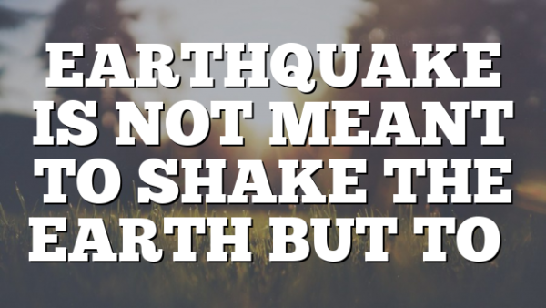 EARTHQUAKE IS NOT MEANT TO SHAKE THE EARTH BUT TO…
