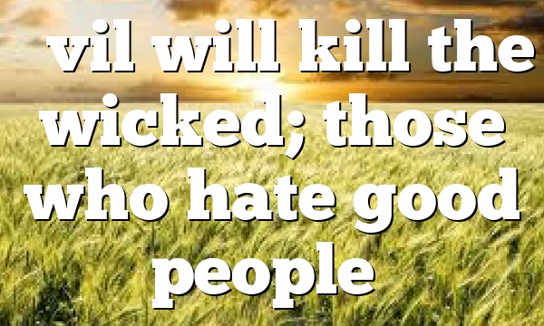 """Evil will kill the wicked; those who hate good people…"