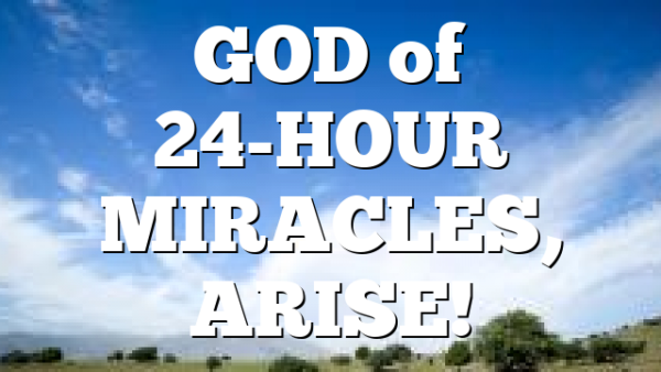 GOD  of 24-HOUR MIRACLES, ARISE!