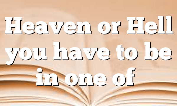 Heaven or Hell you have to be in one of…