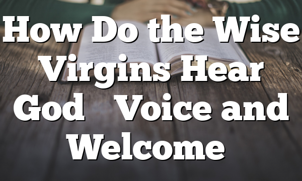 How Do the Wise Virgins Hear God's Voice and Welcome…