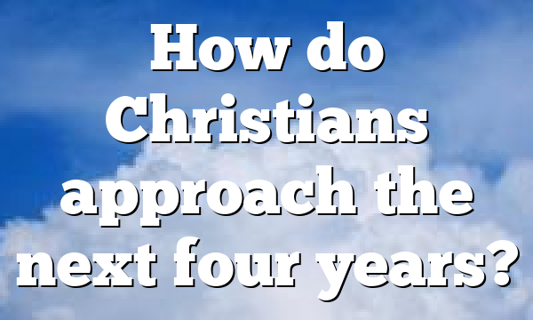 How do Christians approach the next four years?