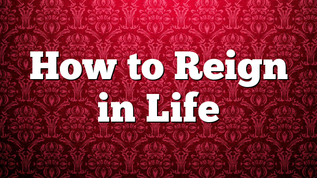 How to Reign in Life