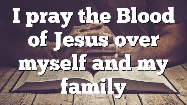 I pray the Blood of Jesus over myself and my family