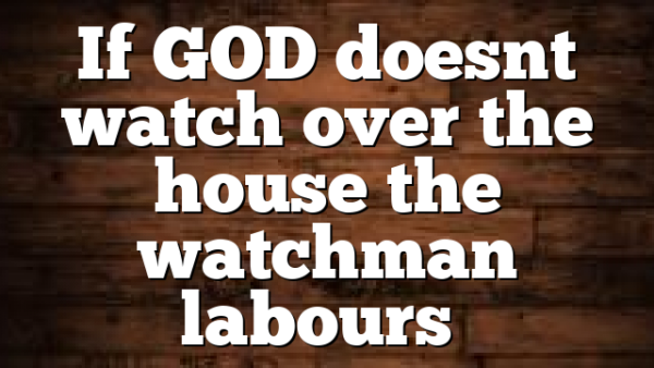 If GOD doesnt watch over the house the watchman labours…