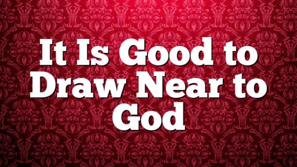 It Is Good to Draw Near to God