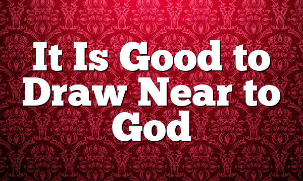 It Is Good to Draw Near to God