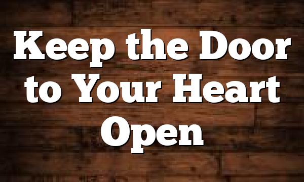 Keep the Door to Your Heart Open