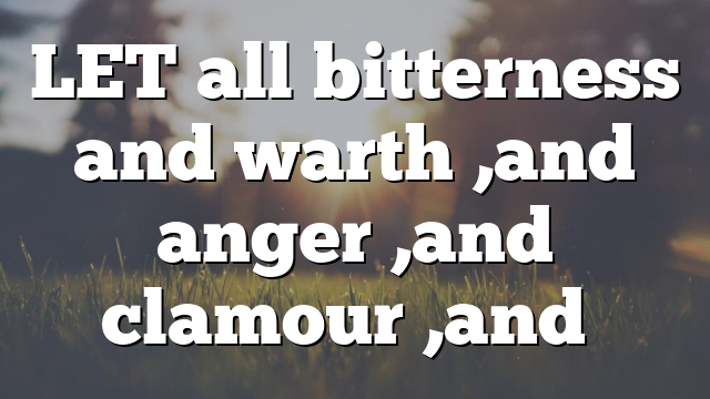 LET all bitterness and warth ,and anger ,and clamour ,and…