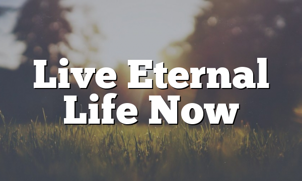 Live Eternal Life Now