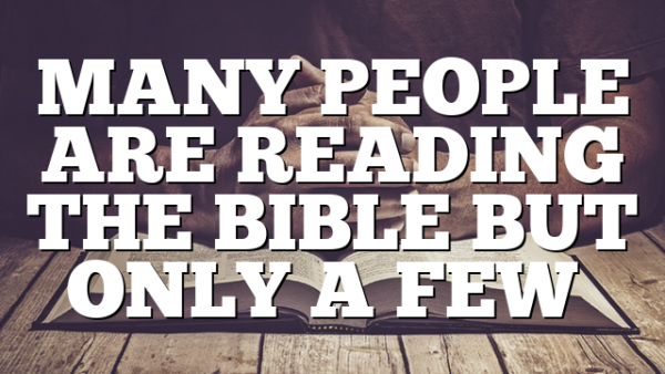MANY PEOPLE ARE READING THE BIBLE BUT ONLY A FEW…