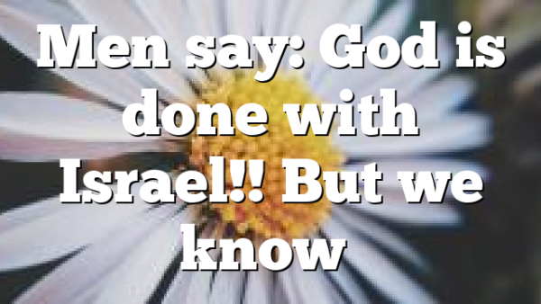 Men say: God is done with Israel!! But we know…