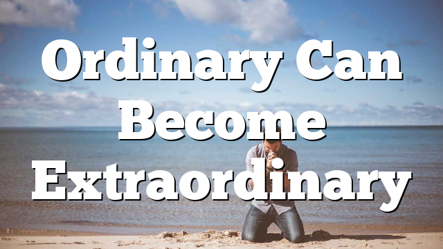Ordinary Can Become Extraordinary