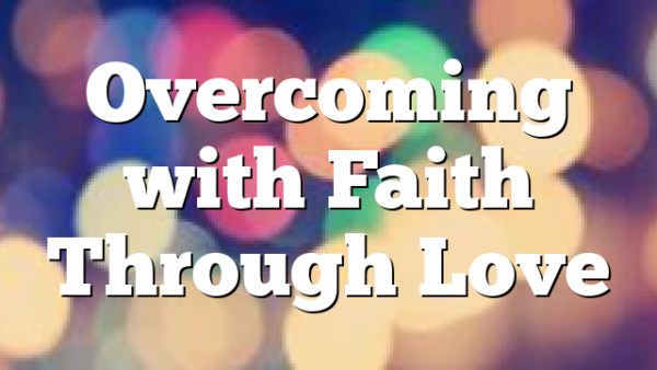 Overcoming with Faith Through Love