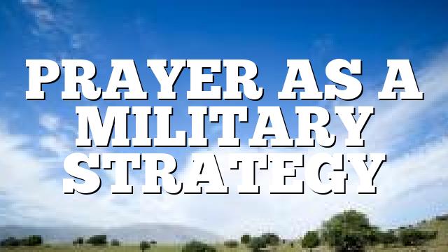 PRAYER AS A MILITARY STRATEGY