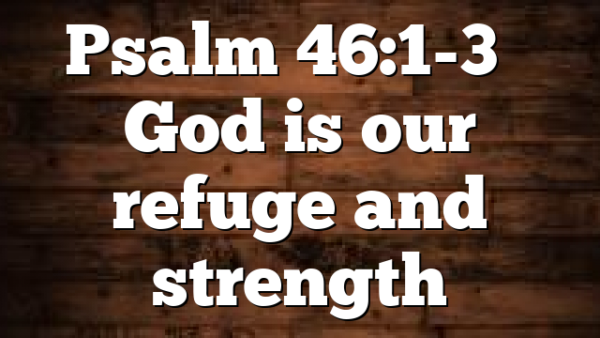 Psalm 46:1-3 – God is our refuge and strength