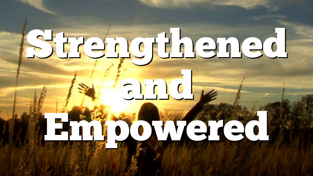 Strengthened and Empowered