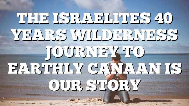 THE ISRAELITES 40 YEARS WILDERNESS JOURNEY TO EARTHLY CANAAN IS OUR STORY