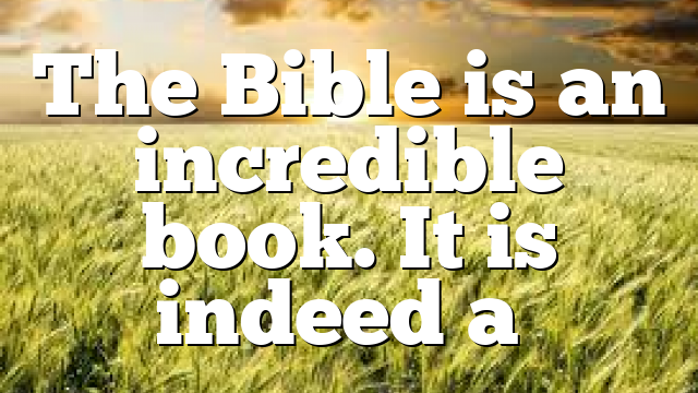 The Bible is an incredible book. It is indeed a…