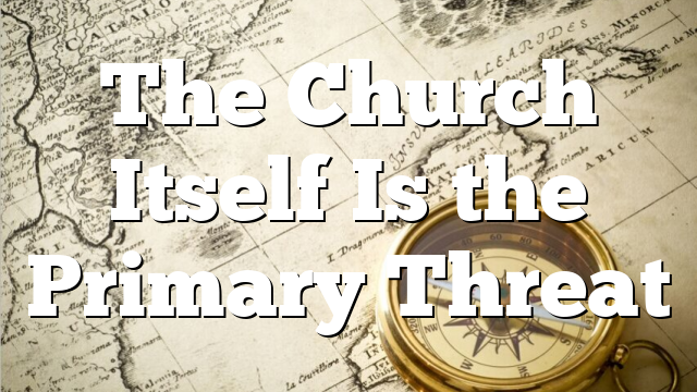 The Church Itself Is the Primary Threat