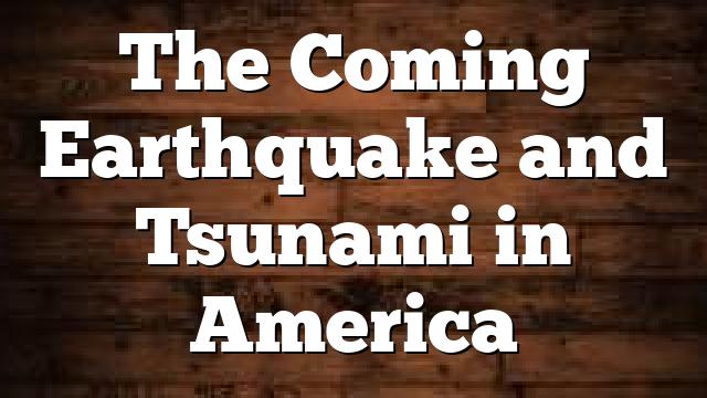 The Coming Earthquake and Tsunami in America