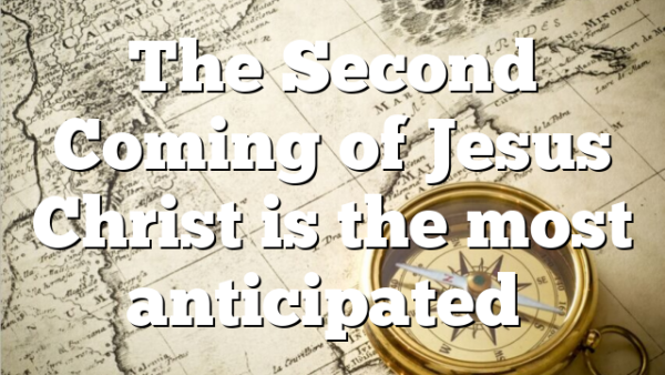 The Second Coming of Jesus Christ is the most anticipated…
