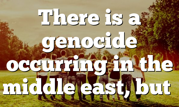 There is a genocide occurring in the middle east, but…