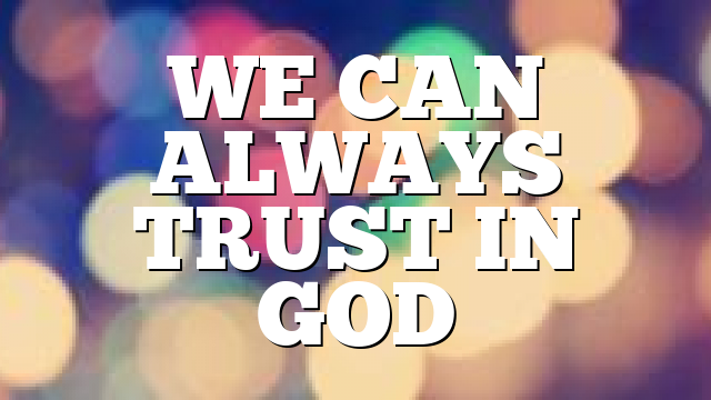 WE CAN ALWAYS TRUST IN GOD