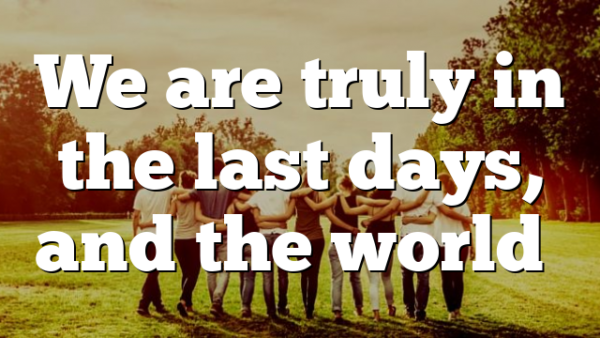 We are truly in the last days, and the world…