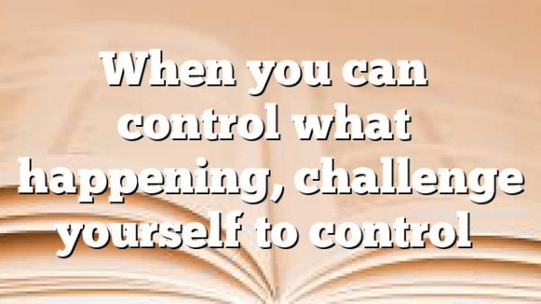 When you can't control what's happening, challenge yourself to control…