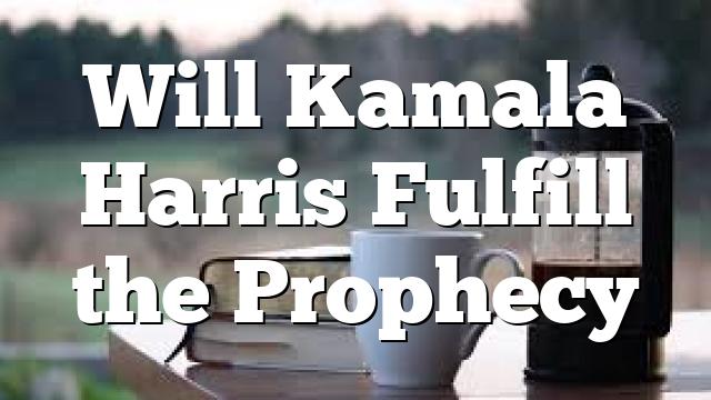 Will Kamala Harris Fulfill the Prophecy