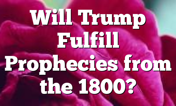 Will Trump Fulfill Prophecies from the 1800?