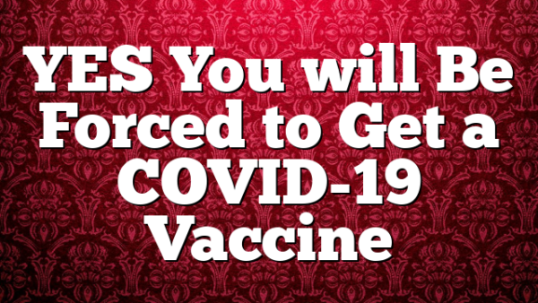 YES You will Be Forced to Get a COVID-19 Vaccine