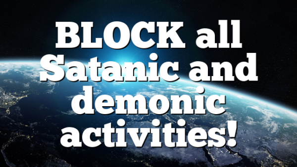 BLOCK all Satanic and demonic activities!
