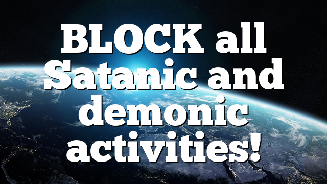 BLOCK all Satanic and demonic activities!
