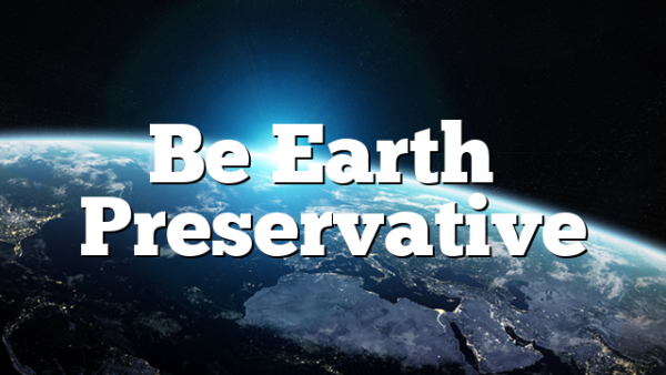 Be Earth's Preservative