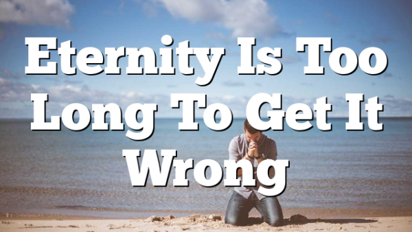 Eternity Is Too Long To Get It Wrong