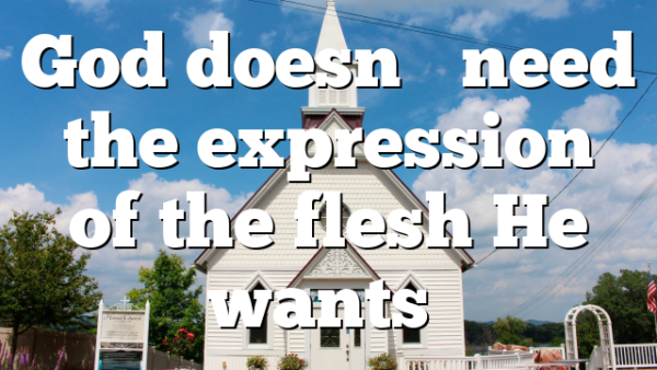 God doesn't need the expression of the flesh He wants…