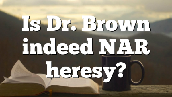 Is Dr. Brown indeed NAR heresy?
