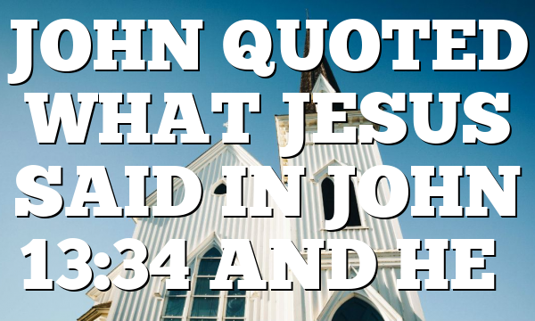 JOHN QUOTED WHAT JESUS SAID IN JOHN 13:34 AND HE…