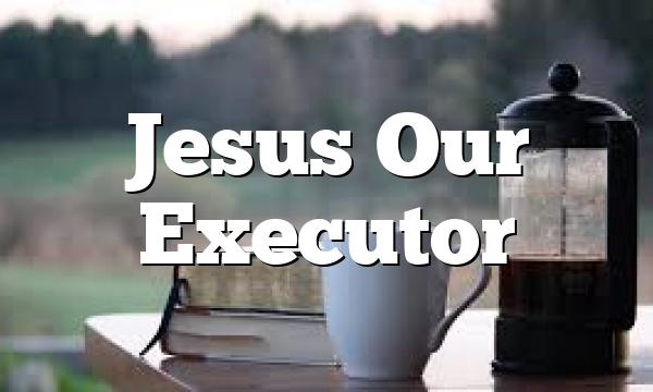 Jesus Our Executor