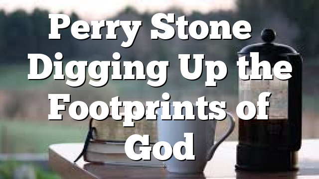 Perry Stone – Digging Up the Footprints of God
