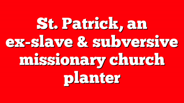 St. Patrick, an ex-slave & subversive missionary church planter