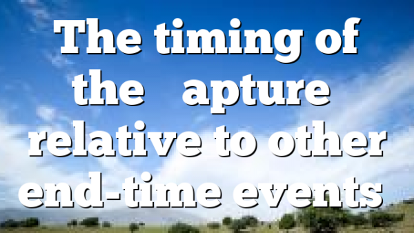 "The timing of the ""Rapture"" relative to other end-time events…"