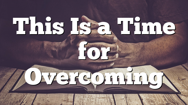 This Is a Time for Overcoming