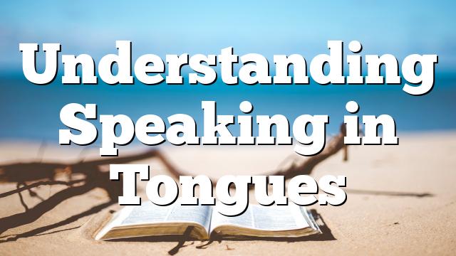 Understanding Speaking in Tongues