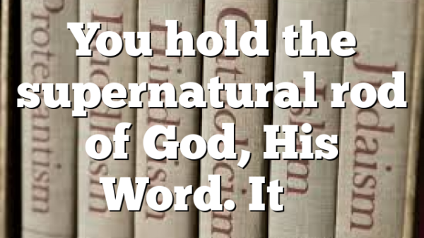You hold the supernatural rod of God, His Word. It's…