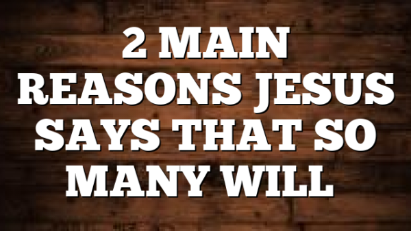 2 MAIN REASONS JESUS SAYS THAT SO MANY WILL…