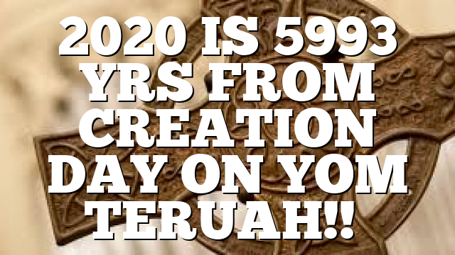 2020 IS 5993 YRS FROM CREATION DAY ON YOM TERUAH!!…