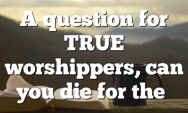 A question for TRUE worshippers, can you die for the…
